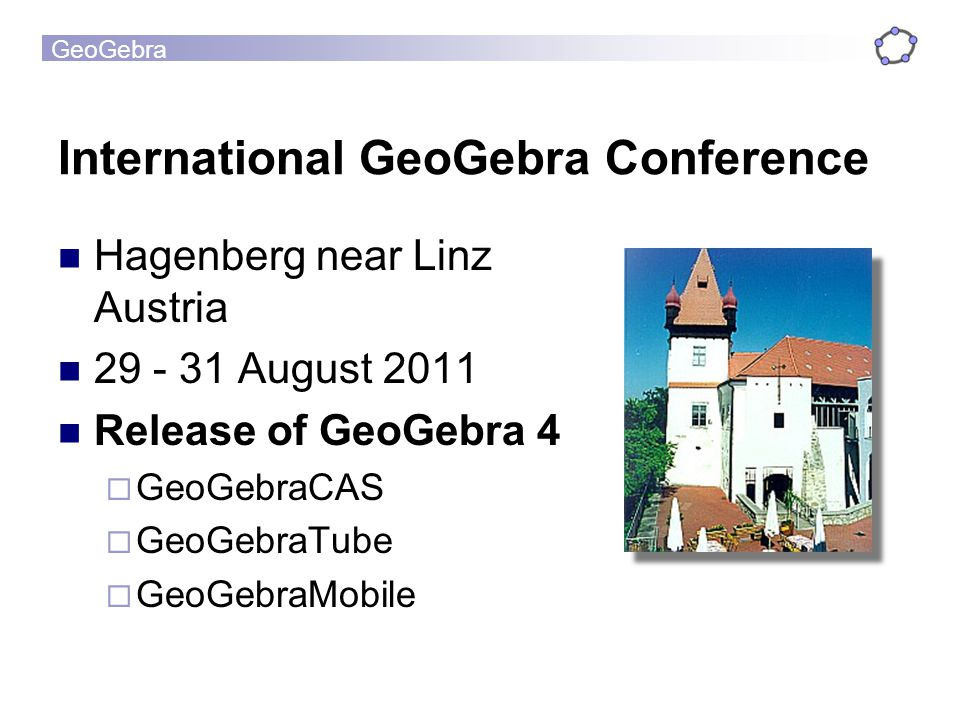 GeoGebra International GeoGebra Conference Hagenberg near Linz Austria 29 - 31 August 2011 Release of GeoGebra 4 GeoGebraCAS GeoGebraTube GeoGebraMobile