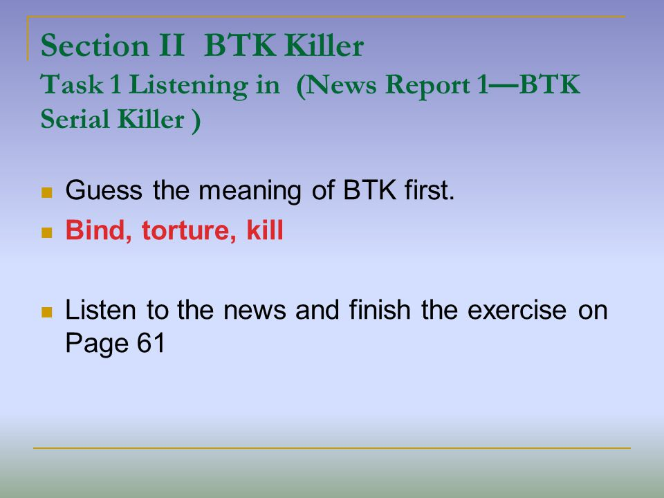 Section II BTK Killer Task 1 Listening in (News Report 1 BTK Serial Killer ) Guess the meaning of BTK first.