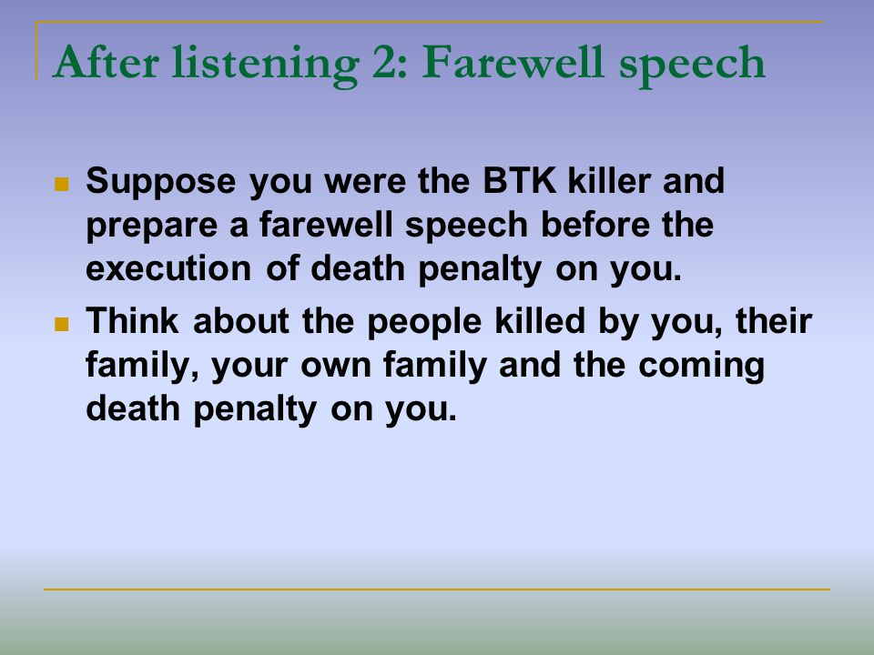 After listening 2: Farewell speech Suppose you were the BTK killer and prepare a farewell speech before the execution of death penalty on you.