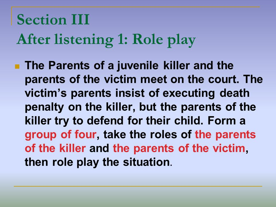 Section III After listening 1: Role play The Parents of a juvenile killer and the parents of the victim meet on the court.
