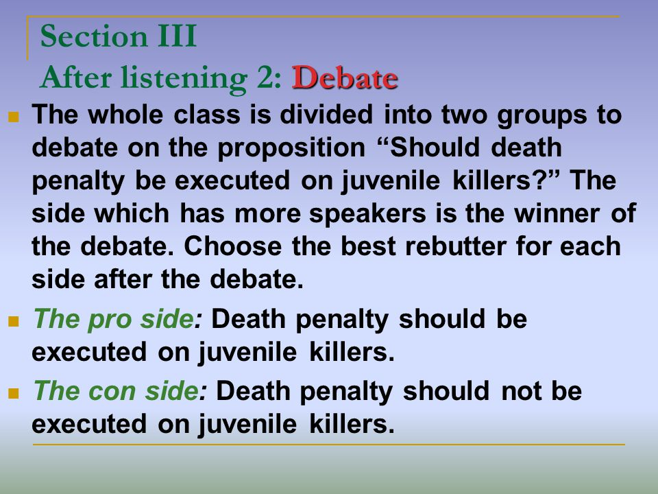 Debate Section III After listening 2: Debate The whole class is divided into two groups to debate on the proposition Should death penalty be executed on juvenile killers.