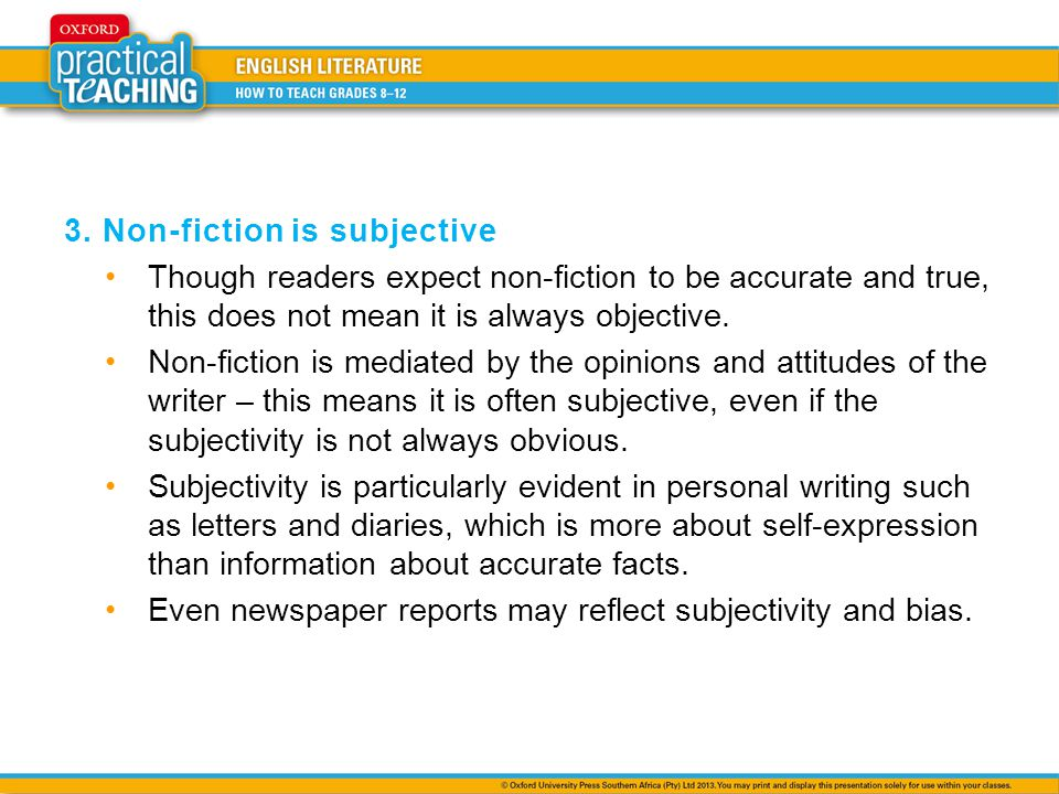 3. Non-fiction is subjective Though readers expect non-fiction to be accurate and true, this does not mean it is always objective. Non-fiction is medi