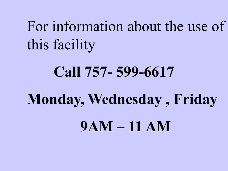 For information about the use of this facility Call 757- 599-6617 Monday, Wednesday, Friday 9AM – 11 AM