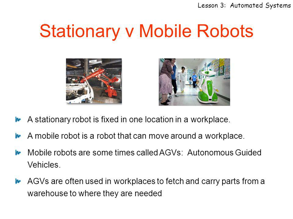Lesson 3: Automated Systems Stationary v Mobile Robots A stationary robot is fixed in one location in a workplace.