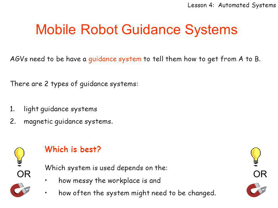Mobile Robot Guidance Systems Lesson 4: Automated Systems AGVs need to be have a guidance system to tell them how to get from A to B.