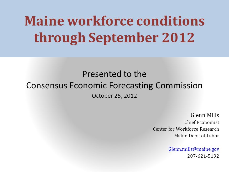 Maine workforce conditions through September 2012 Presented to the Consensus Economic Forecasting Commission October 25, 2012 Glenn Mills Chief Economist Center for Workforce Research Maine Dept.