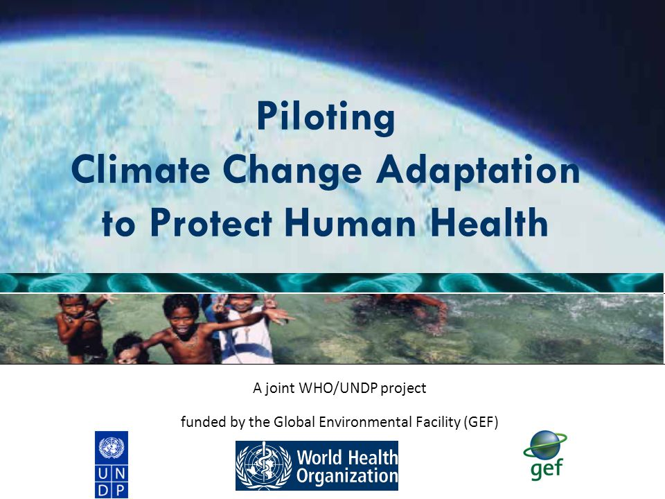 Climate Adaptation to Protect Human Health | March 2010 2 |2 | Project Overview Goal: Increase adaptive capacity of national health system institutions, including field practioners, to respond to climate sensitive health risks This project works directly with seven developing countries to design and implement practical measures to protect health under a rapidly changing climate.