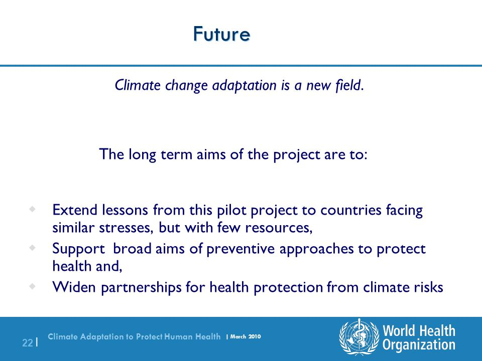 Climate Adaptation to Protect Human Health | March 2010 22 | Future Climate change adaptation is a new field. The long term aims of the project are to