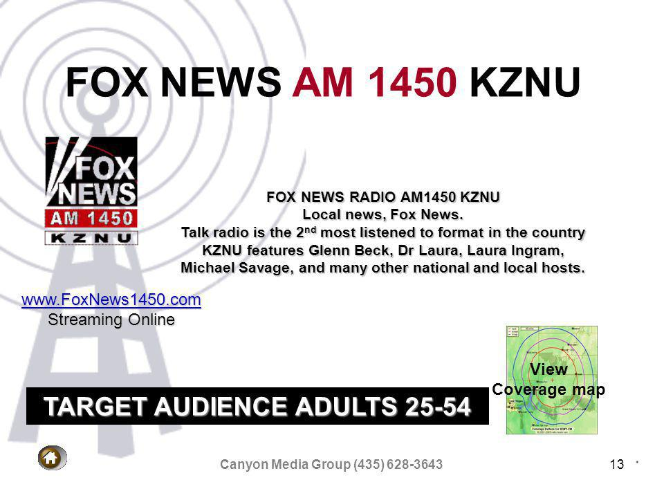Canyon Media Group (435) 628-364313 FOX NEWS AM 1450 KZNU View Coverage map FOX NEWS RADIO AM1450 KZNU Local news, Fox News.