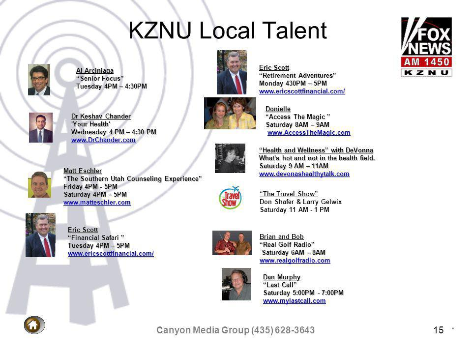 Canyon Media Group (435) 628-364315 KZNU Local Talent Dr Keshav Chander Your Health Wednesday 4 PM – 4:30 PM www.DrChander.com www.DrChander.com Dan Murphy Last Call Saturday 5:00PM - 7:00PM www.mylastcall.com www.mylastcall.com Health and Wellness with DeVonna What s hot and not in the health field.