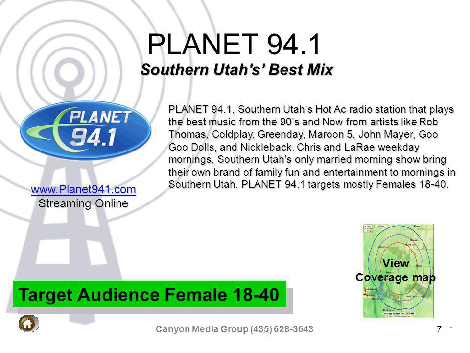 Canyon Media Group (435) 628-36437 PLANET 94.1 View Coverage map PLANET 94.1, Southern Utahs Hot Ac radio station that plays the best music from the 90s and Now from artists like Rob Thomas, Coldplay, Greenday, Maroon 5, John Mayer, Goo Goo Dolls, and Nickleback.