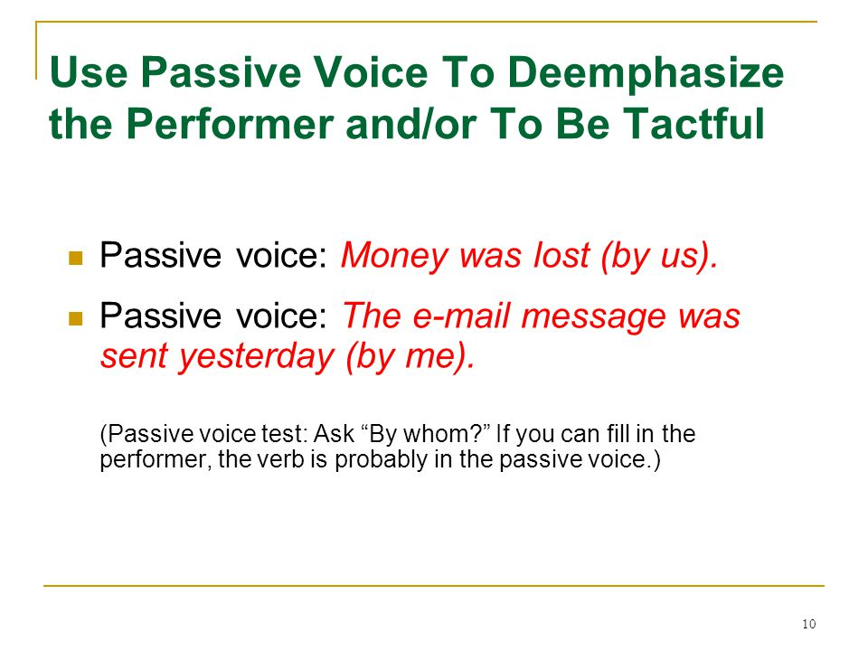 10 Use Passive Voice To Deemphasize the Performer and/or To Be Tactful Passive voice: Money was lost (by us). Passive voice: The e-mail message was se
