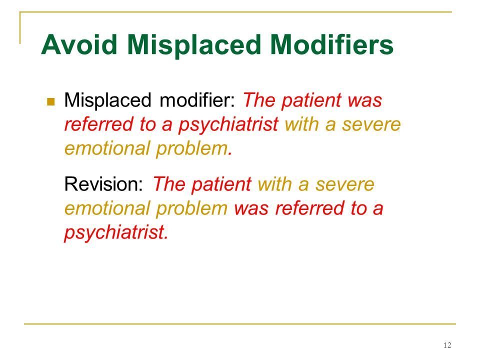 12 Avoid Misplaced Modifiers Misplaced modifier: The patient was referred to a psychiatrist with a severe emotional problem. Revision: The patient wit