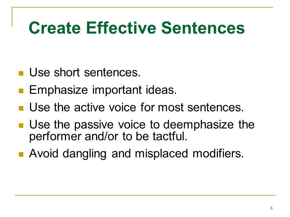 6 Create Effective Sentences Use short sentences. Emphasize important ideas. Use the active voice for most sentences. Use the passive voice to deempha