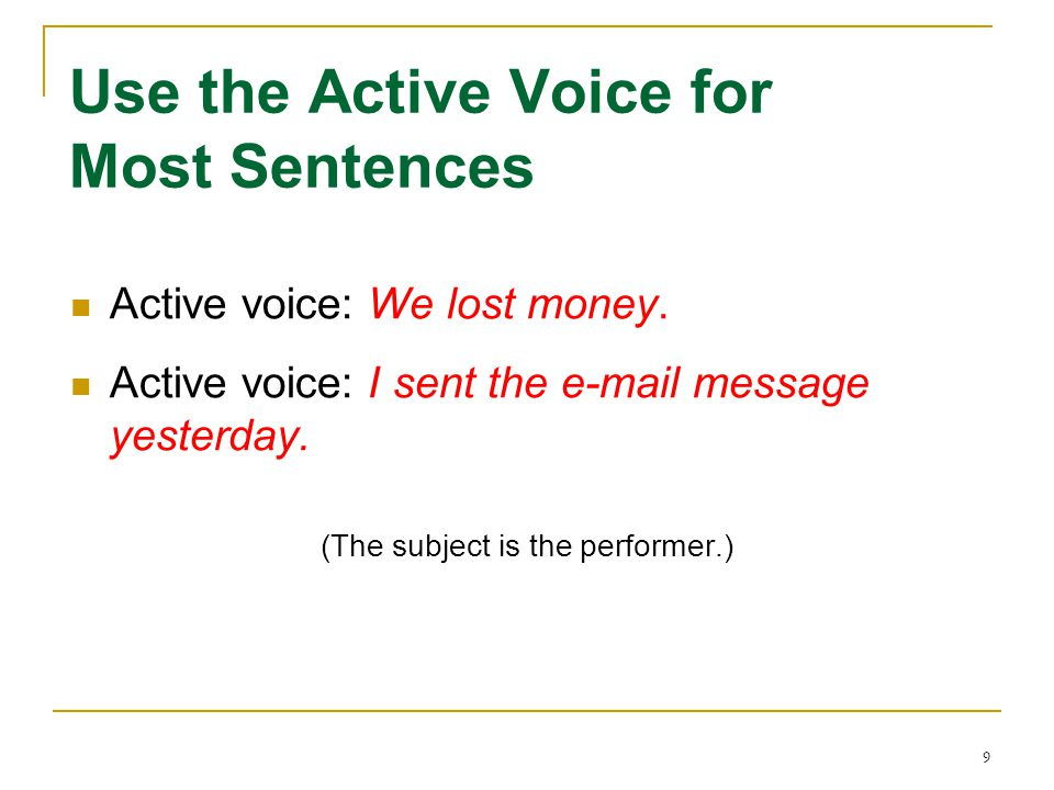 9 Use the Active Voice for Most Sentences Active voice: We lost money. Active voice: I sent the e-mail message yesterday. (The subject is the performe