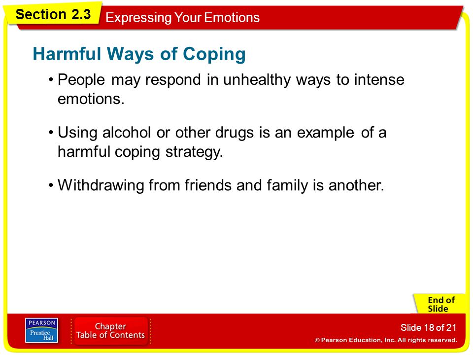 Section 2.3 Expressing Your Emotions Slide 18 of 21 People may respond in unhealthy ways to intense emotions. Harmful Ways of Coping Using alcohol or