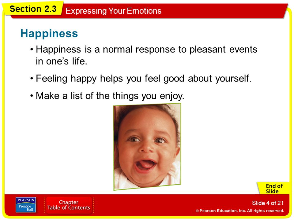 Section 2.3 Expressing Your Emotions Slide 4 of 21 Happiness is a normal response to pleasant events in ones life. Happiness Feeling happy helps you f