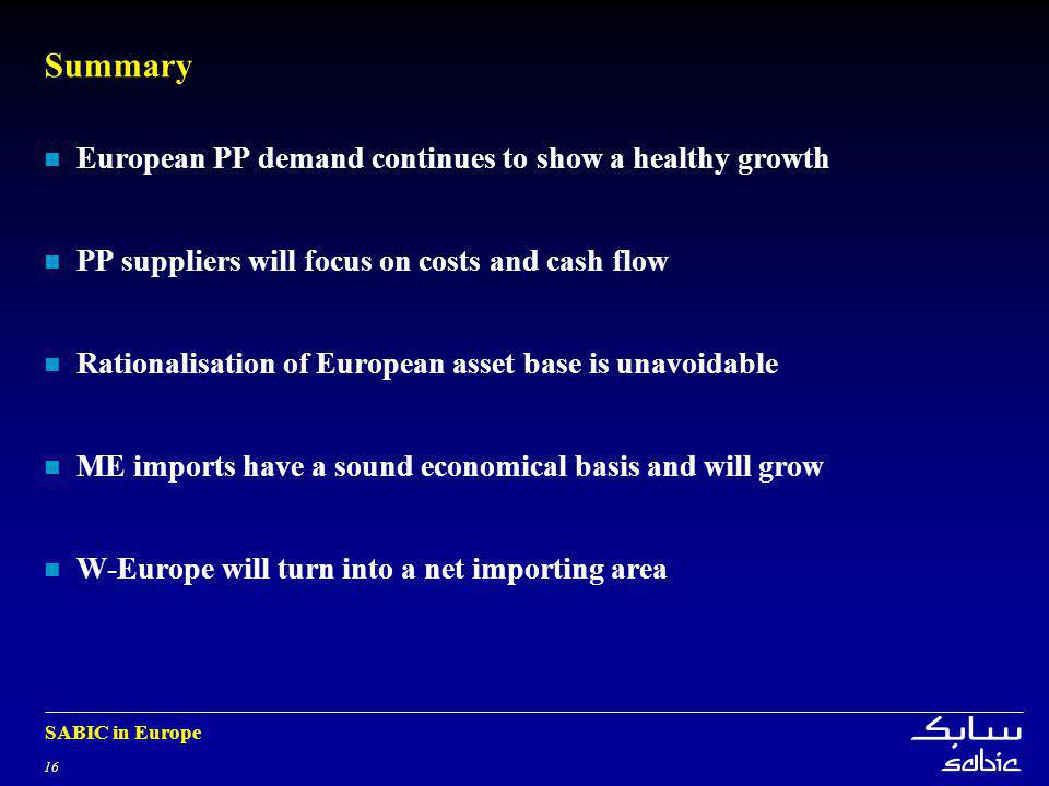 16 SABIC in Europe Summary European PP demand continues to show a healthy growth PP suppliers will focus on costs and cash flow Rationalisation of European asset base is unavoidable ME imports have a sound economical basis and will grow W-Europe will turn into a net importing area