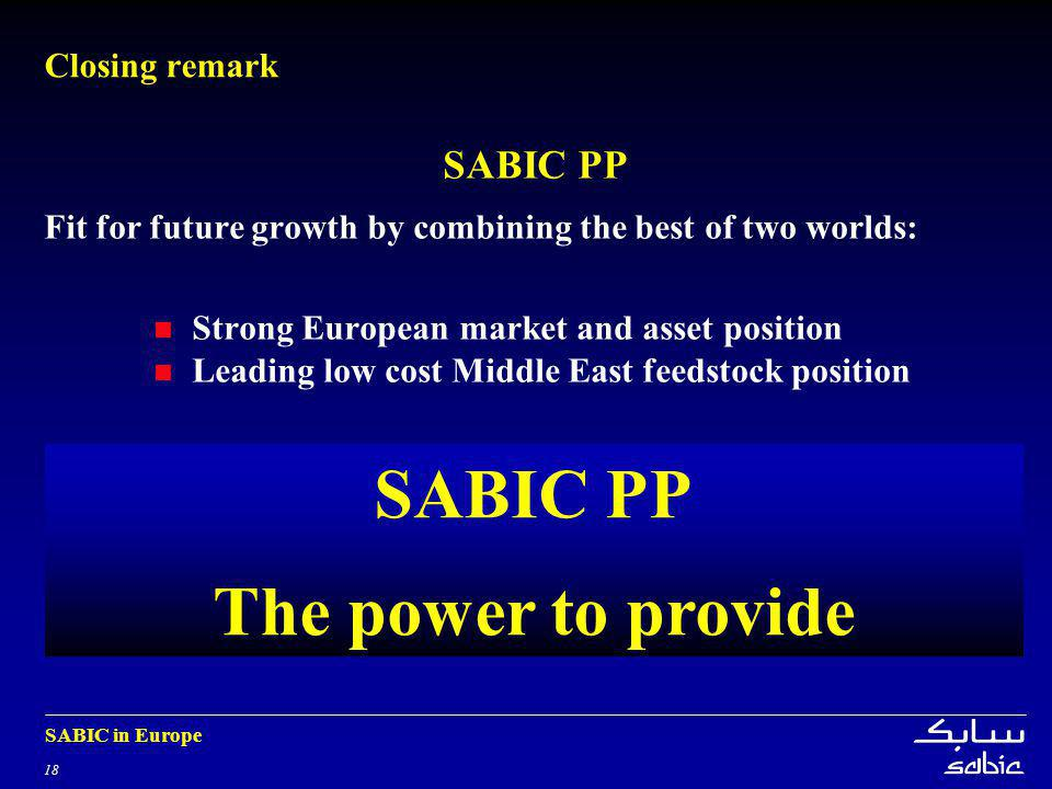 18 SABIC in Europe Closing remark SABIC PP Fit for future growth by combining the best of two worlds: Strong European market and asset position Leading low cost Middle East feedstock position SABIC PP The power to provide