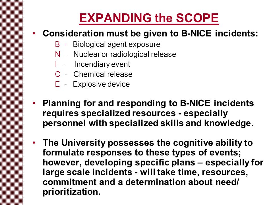 EXPANDING the SCOPE Consideration must be given to B-NICE incidents: B - Biological agent exposure N - Nuclear or radiological release I - Incendiary event C - Chemical release E - Explosive device Planning for and responding to B-NICE incidents requires specialized resources - especially personnel with specialized skills and knowledge.