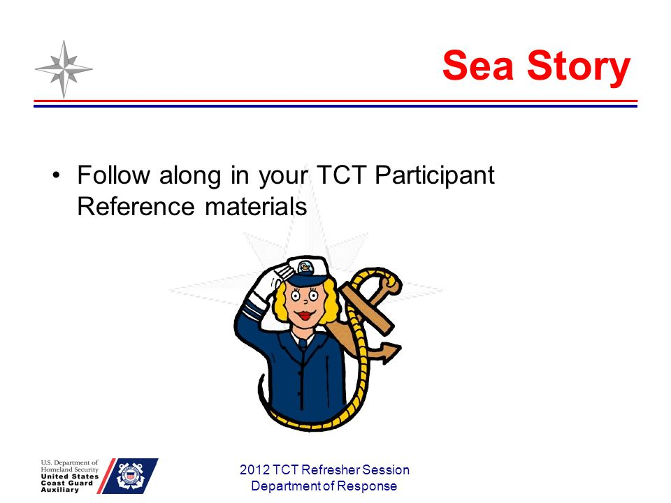 Sea Story Follow along in your TCT Participant Reference materials 2012 TCT Refresher Session Department of Response