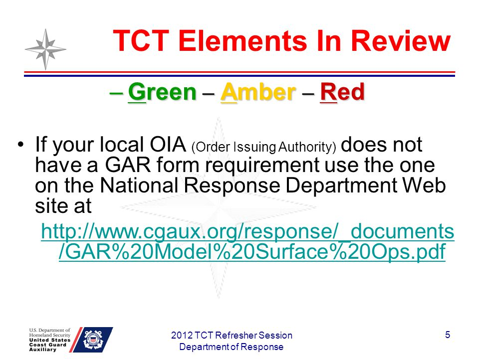 TCT Elements In Review 2012 TCT Refresher Session Department of Response 5 –Green – Amber – Red If your local OIA (Order Issuing Authority) does not have a GAR form requirement use the one on the National Response Department Web site at http://www.cgaux.org/response/_documents /GAR%20Model%20Surface%20Ops.pdf