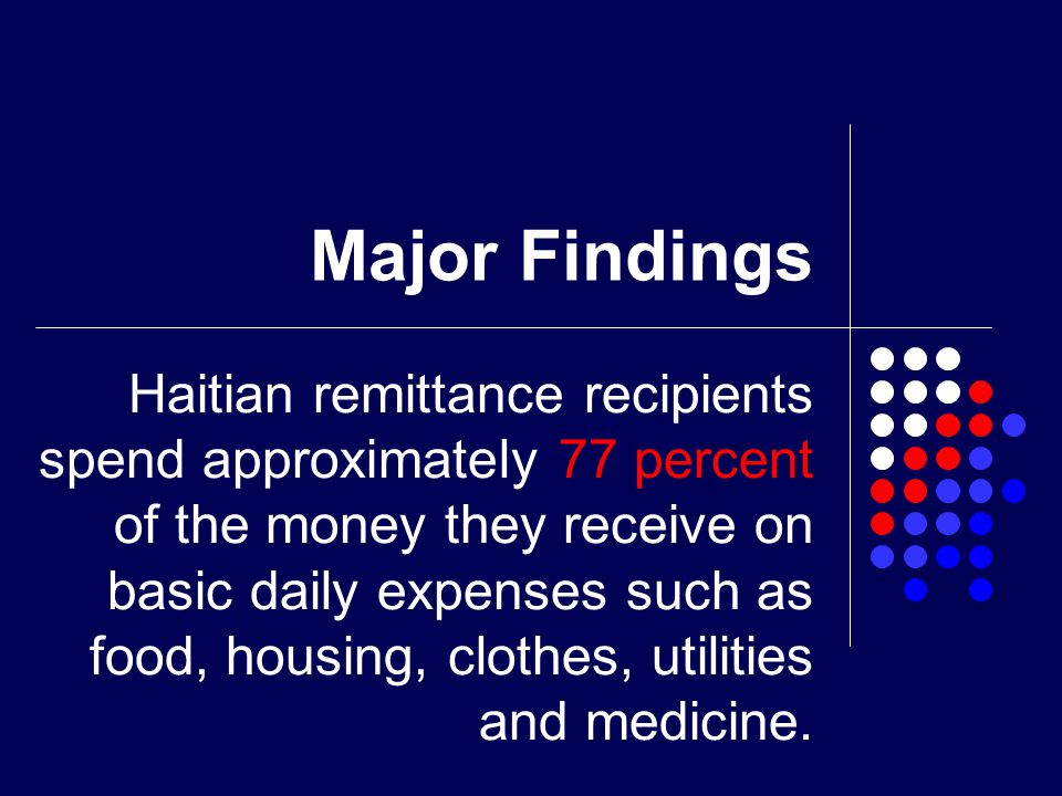 Major Findings Haitian remittance recipients spend approximately 77 percent of the money they receive on basic daily expenses such as food, housing, clothes, utilities and medicine.