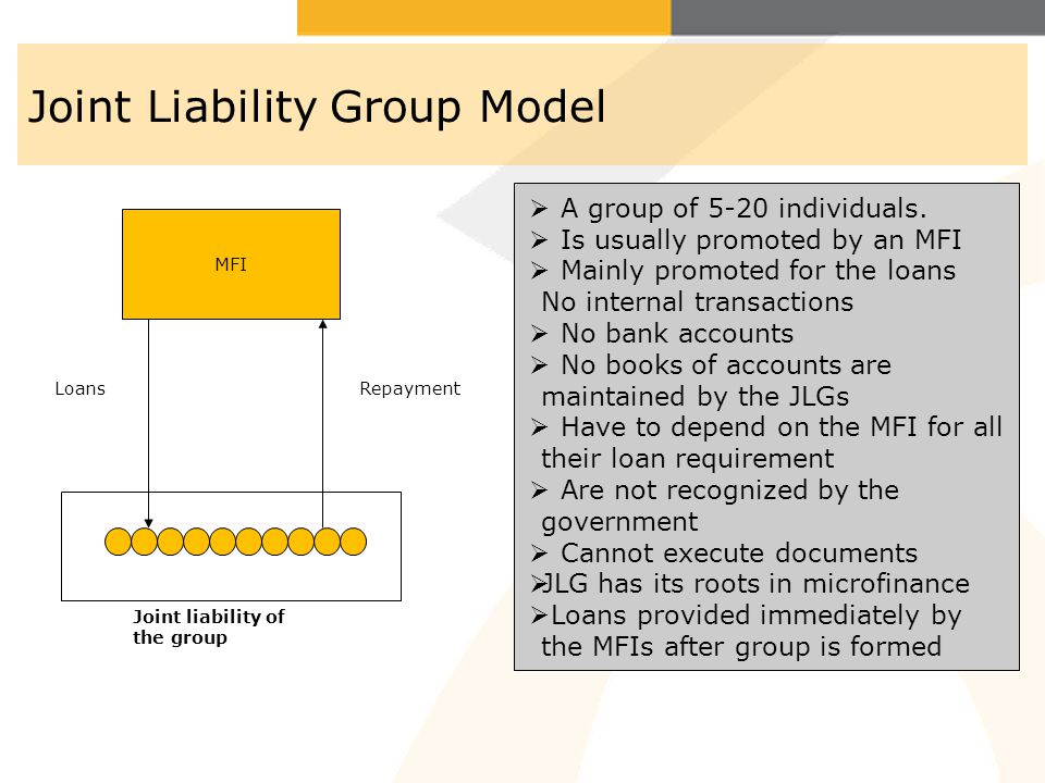 Joint Liability Group Model MFI LoansRepayment Joint liability of the group A group of 5-20 individuals. Is usually promoted by an MFI Mainly promoted