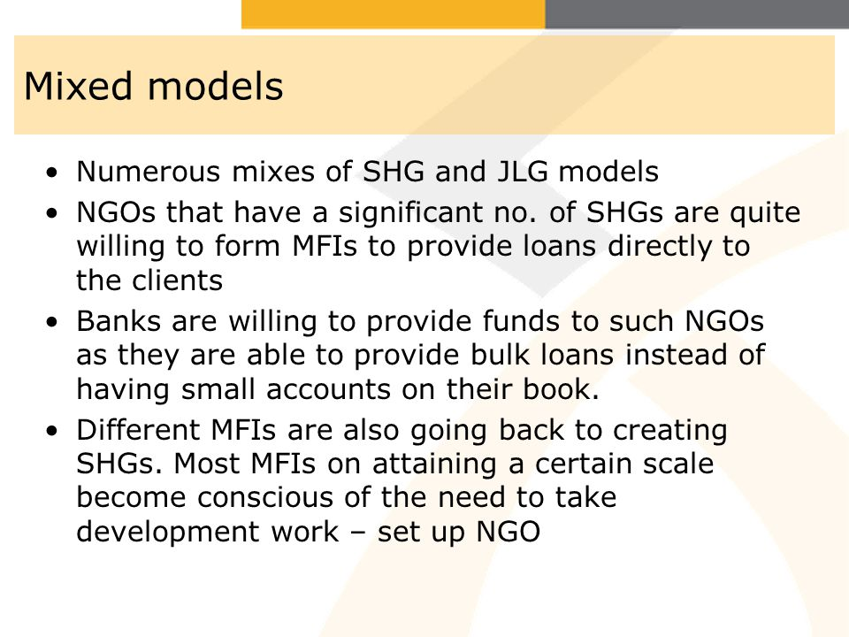 Mixed models Numerous mixes of SHG and JLG models NGOs that have a significant no. of SHGs are quite willing to form MFIs to provide loans directly to