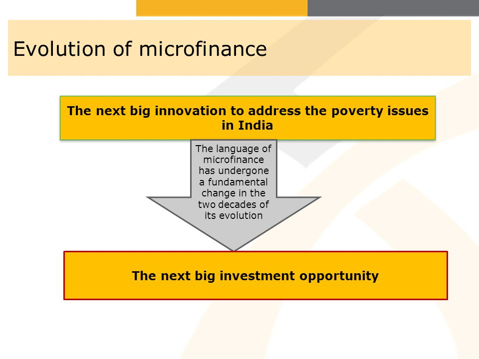 Evolution of microfinance The next big innovation to address the poverty issues in India The language of microfinance has undergone a fundamental chan