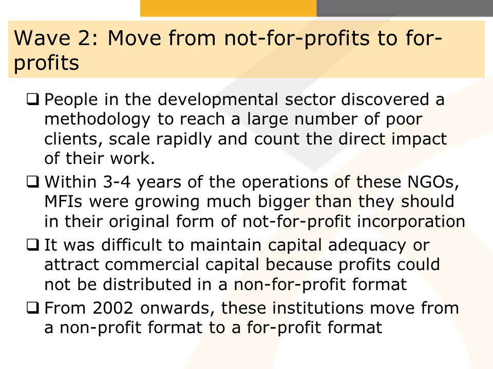 Wave 2: Move from not-for-profits to for- profits People in the developmental sector discovered a methodology to reach a large number of poor clients,