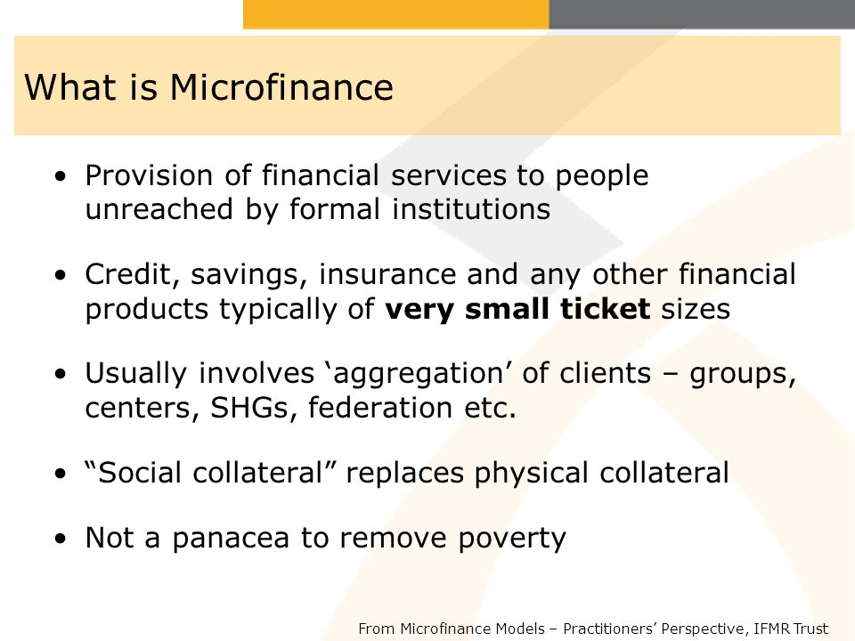 What is Microfinance Provision of financial services to people unreached by formal institutions Credit, savings, insurance and any other financial pro