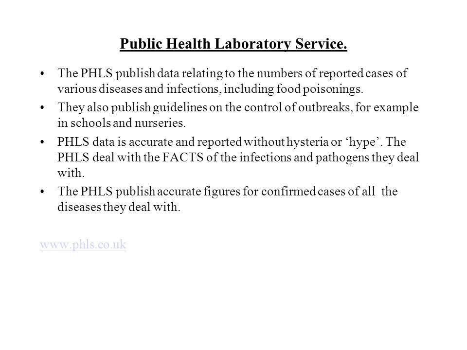 Public Health Laboratory Service. The PHLS publish data relating to the numbers of reported cases of various diseases and infections, including food p