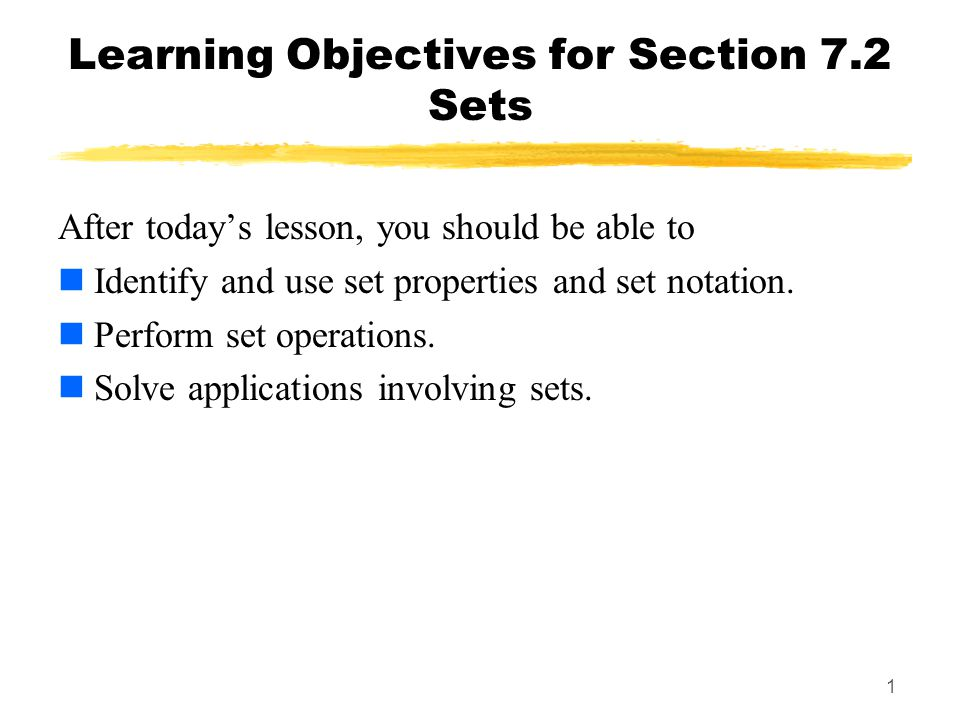 1 Learning Objectives for Section 7.2 Sets After todays lesson, you should be able to Identify and use set properties and set notation. Perform set op
