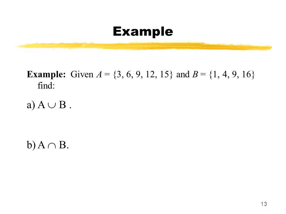 13 Example Example: Given A = {3, 6, 9, 12, 15} and B = {1, 4, 9, 16} find: a)A B. b)A B.