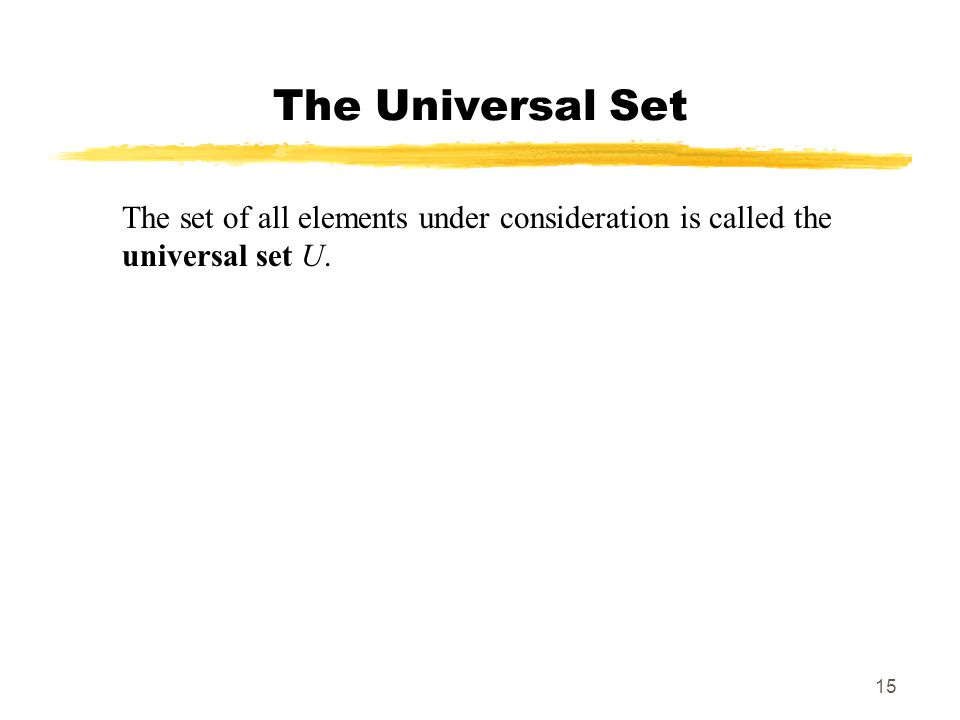 15 The Universal Set The set of all elements under consideration is called the universal set U.