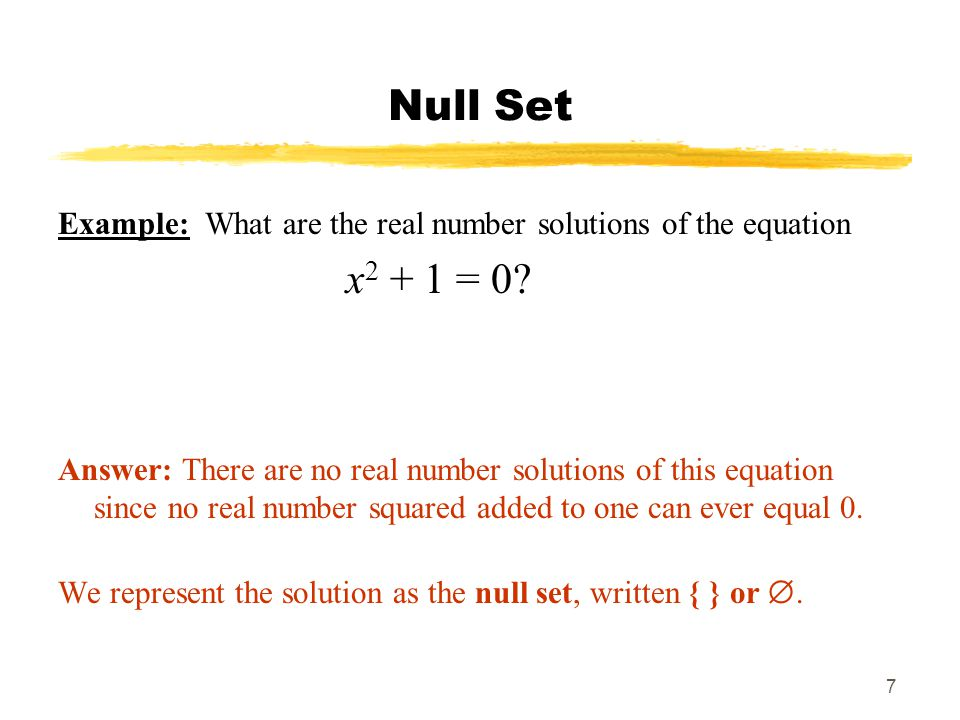 7 Null Set Example: What are the real number solutions of the equation x 2 + 1 = 0? Answer: There are no real number solutions of this equation since
