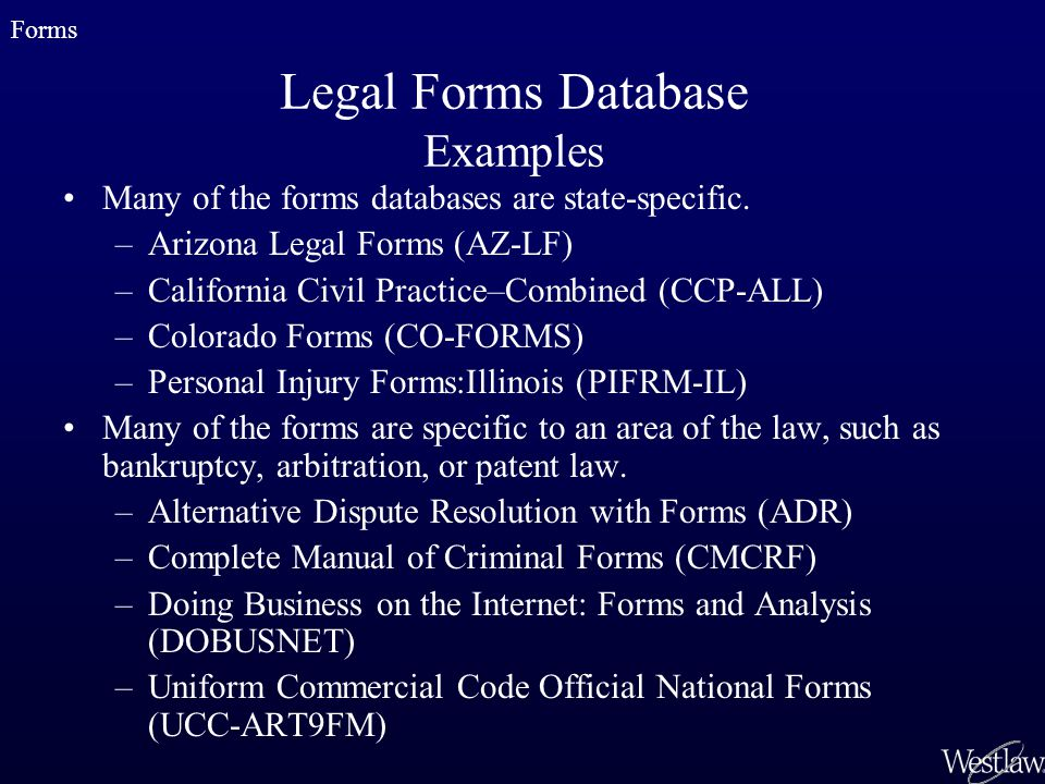 Legal Forms Database Examples Many of the forms databases are state-specific. –Arizona Legal Forms (AZ-LF) –California Civil Practice–Combined (CCP-AL