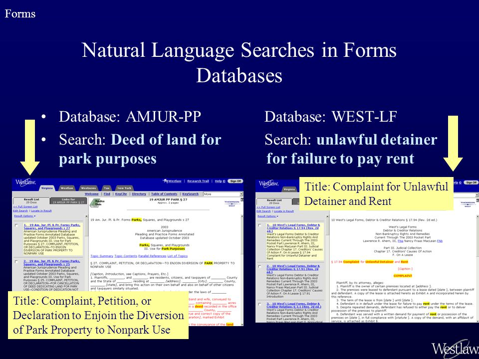 Natural Language Searches in Forms Databases Database: AMJUR-PP Search: Deed of land for park purposes Database: WEST-LF Search: unlawful detainer for