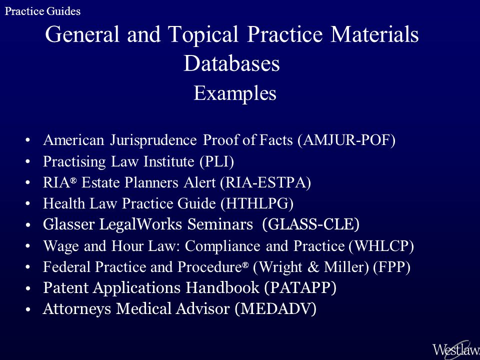 General and Topical Practice Materials Databases Examples American Jurisprudence Proof of Facts (AMJUR-POF) Practising Law Institute (PLI) RIA ® Estat