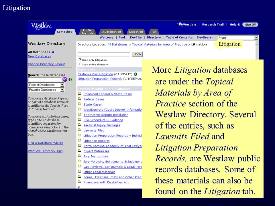 More Litigation databases are under the Topical Materials by Area of Practice section of the Westlaw Directory. Several of the entries, such as Lawsui