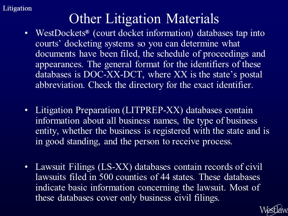 Other Litigation Materials WestDockets ® (court docket information) databases tap into courts docketing systems so you can determine what documents ha