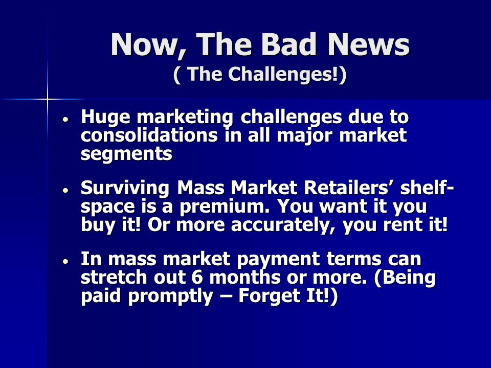 Now, The Bad News ( The Challenges!) Huge marketing challenges due to consolidations in all major market segments Huge marketing challenges due to con