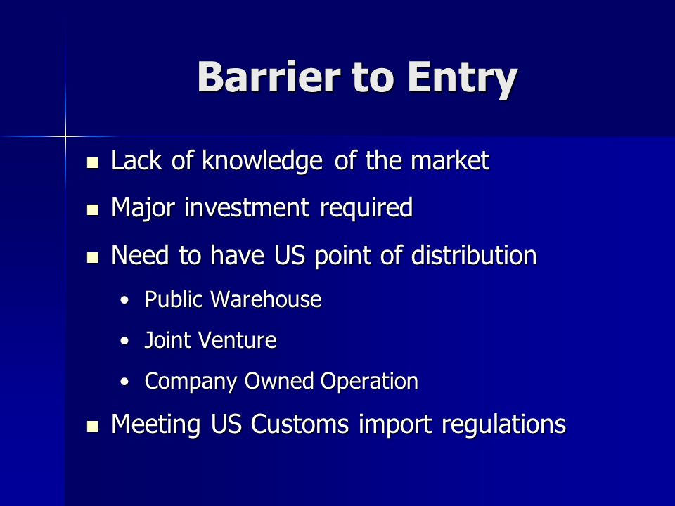 Barrier to Entry Lack of knowledge of the market Lack of knowledge of the market Major investment required Major investment required Need to have US p