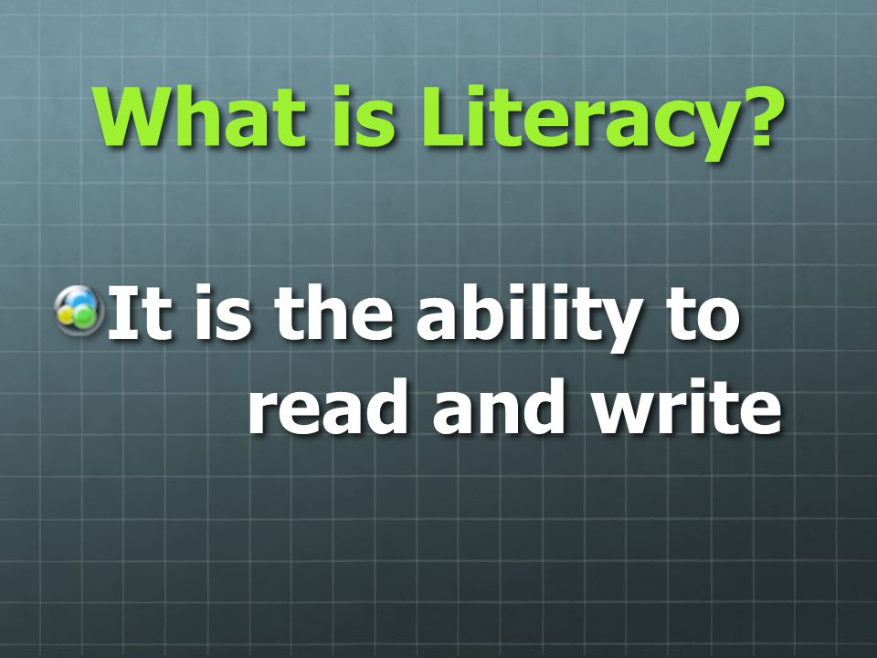 What is Literacy? It is the ability to read and write read and write