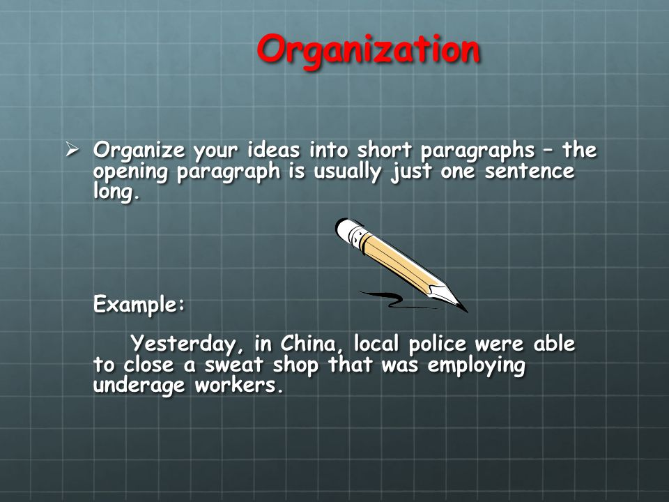 Organization Organize your ideas into short paragraphs – the opening paragraph is usually just one sentence long. Organize your ideas into short parag