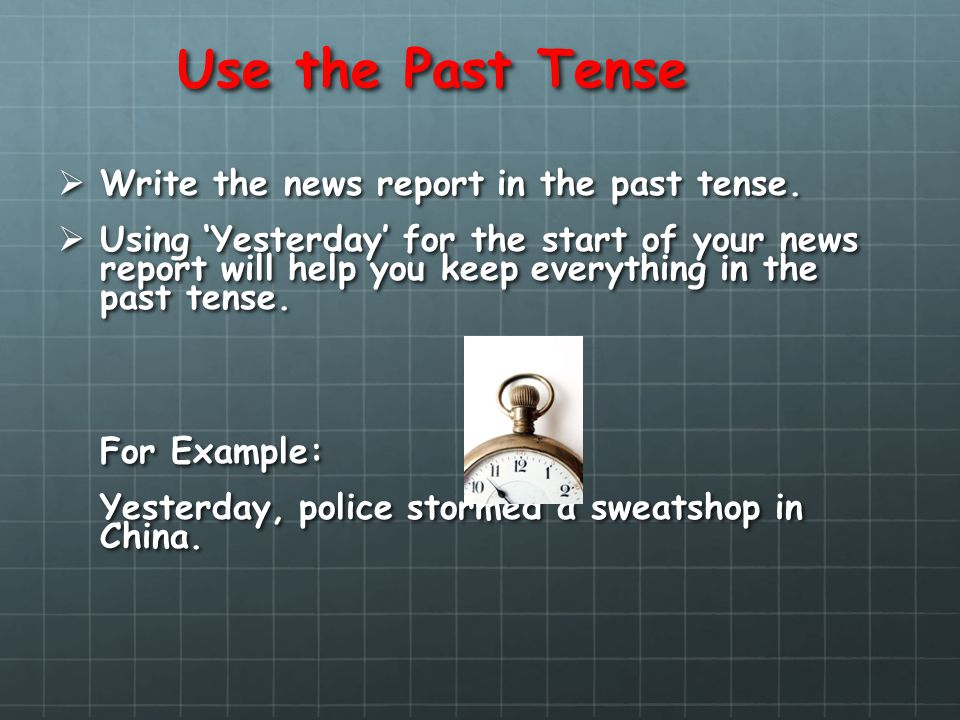 Use the Past Tense Write the news report in the past tense. Write the news report in the past tense. Using Yesterday for the start of your news report