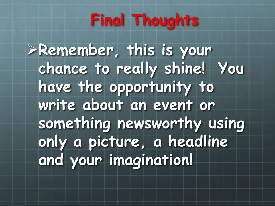 Final Thoughts Remember, this is your chance to really shine! You have the opportunity to write about an event or something newsworthy using only a pi