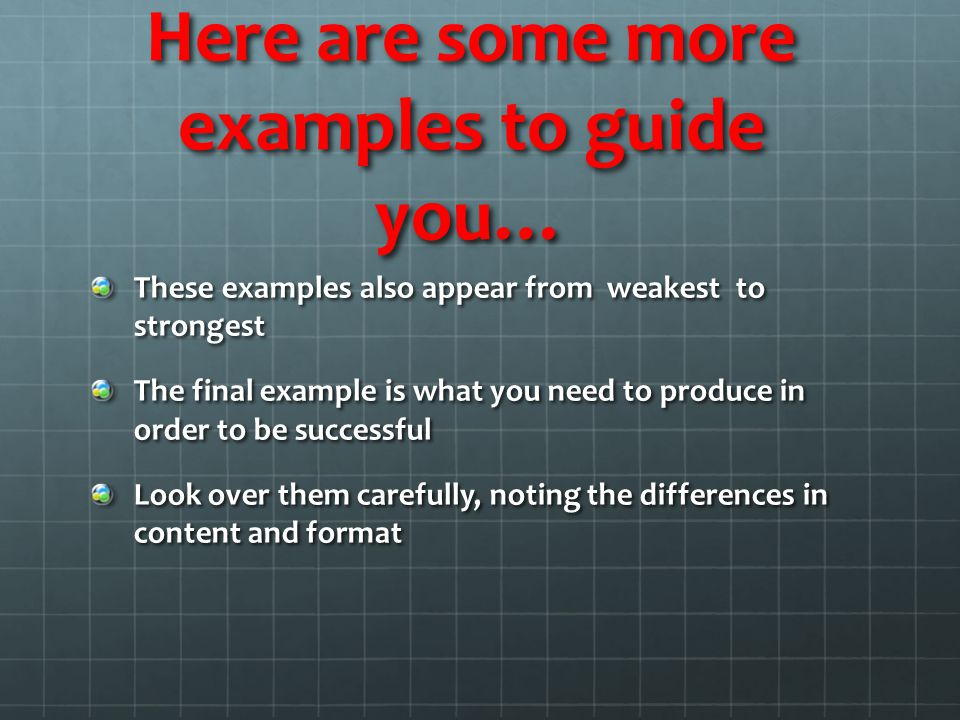 Here are some more examples to guide you… These examples also appear from weakest to strongest The final example is what you need to produce in order