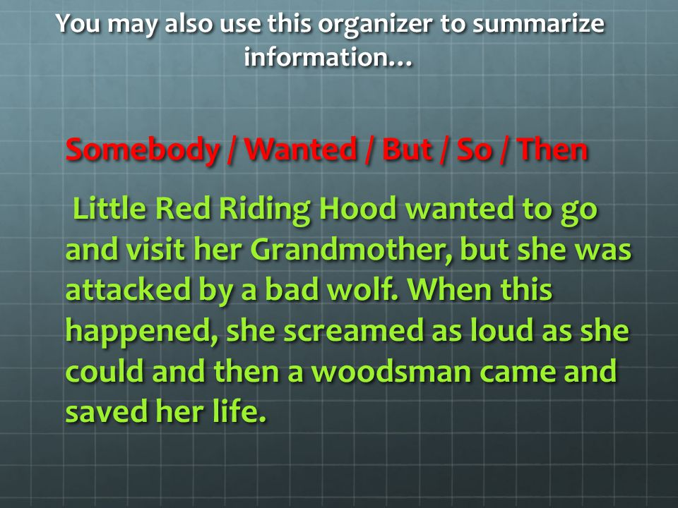 You may also use this organizer to summarize information… Somebody / Wanted / But / So / Then Little Red Riding Hood wanted to go and visit her Grandm